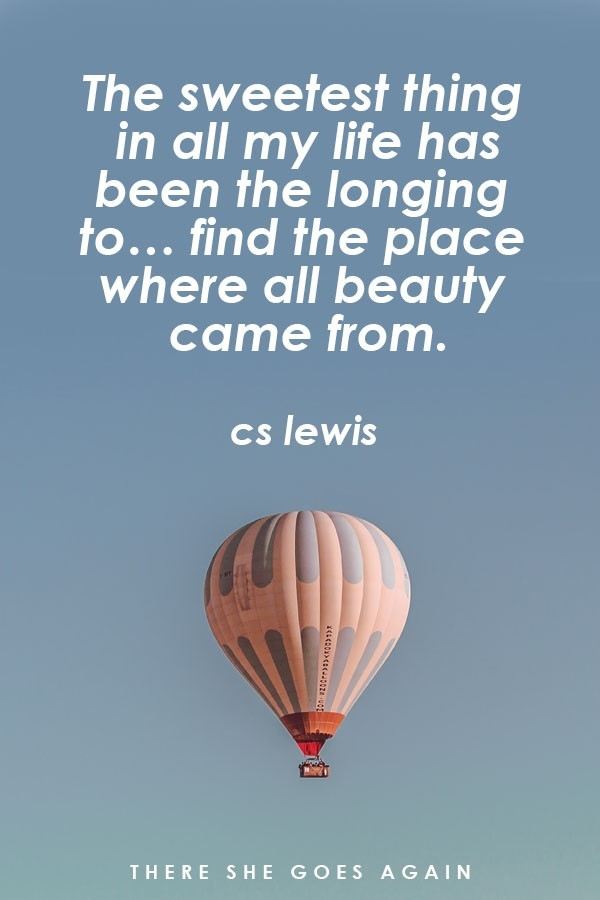 The sweetest things in all my life has been the longing to find the place where all beauty came from. - CS Lewis, travel quote