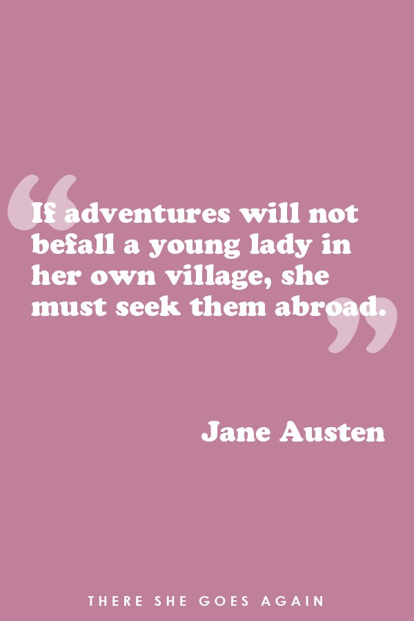 If adventures will not befall a young lady in her own village, she must seek them abroad. - Jane Austen, travel quote