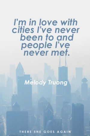 I'm in love with cities I've never been to and people I've never met. - Melody Truong, travel quote